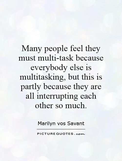 Many people feel they must multi-task because everybody else is multitasking, but this is partly because they are all interrupting each other so much Picture Quote #1