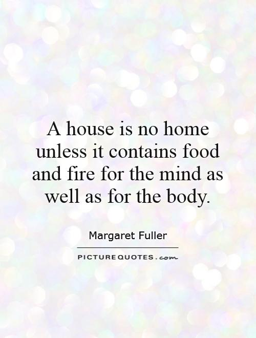 A house is no home unless it contains food and fire for the mind as well as for the body Picture Quote #1