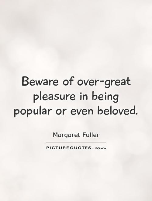 Beware of over-great pleasure in being popular or even beloved Picture Quote #1