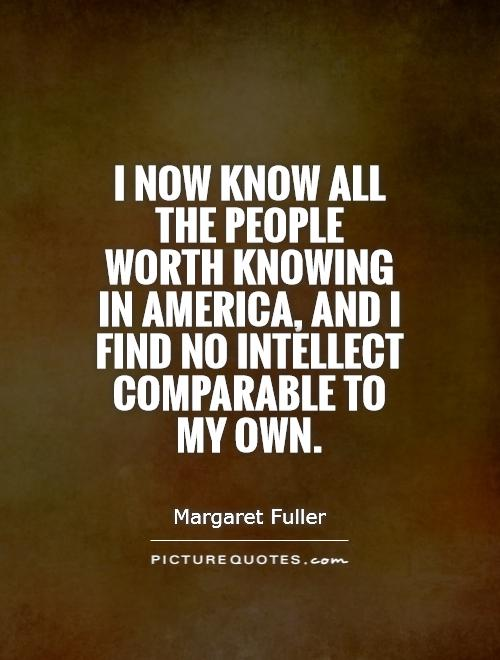 I now know all the people worth knowing in America, and I find no intellect comparable to my own Picture Quote #1