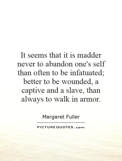 It seems that it is madder never to abandon one's self than often to be infatuated; better to be wounded, a captive and a slave, than always to walk in armor Picture Quote #1
