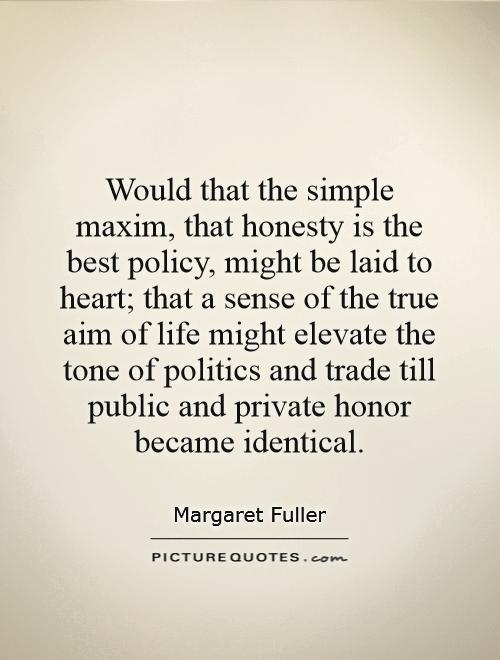 Would that the simple maxim, that honesty is the best policy, might be laid to heart; that a sense of the true aim of life might elevate the tone of politics and trade till public and private honor became identical Picture Quote #1