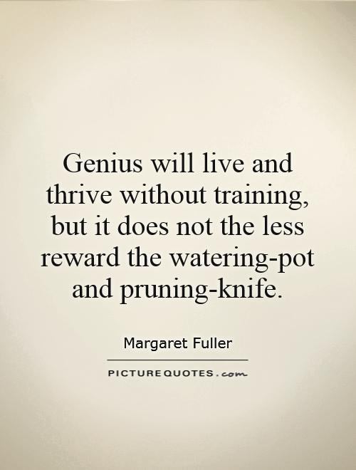 Genius will live and thrive without training, but it does not the less reward the watering-pot and pruning-knife Picture Quote #1