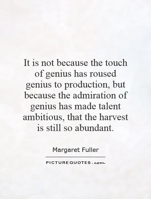 It is not because the touch of genius has roused genius to production, but because the admiration of genius has made talent ambitious, that the harvest is still so abundant Picture Quote #1