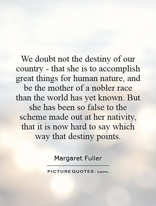 We doubt not the destiny of our country - that she is to accomplish great things for human nature, and be the mother of a nobler race than the world has yet known. But she has been so false to the scheme made out at her nativity, that it is now hard to say which way that destiny points Picture Quote #1