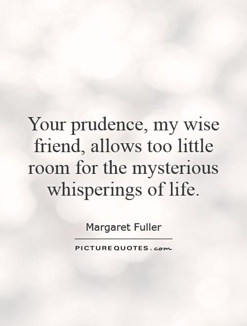 Your prudence, my wise friend, allows too little room for the mysterious whisperings of life Picture Quote #1