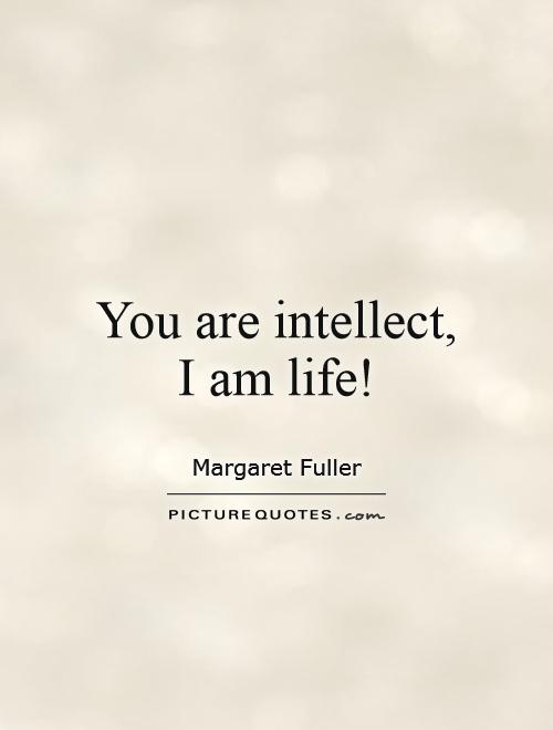 You are intellect, I am life! Picture Quote #1