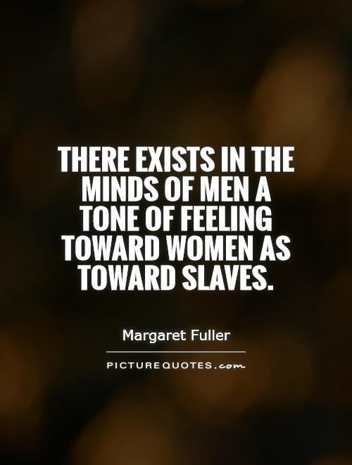 There exists in the minds of men a tone of feeling toward women as toward slaves Picture Quote #1