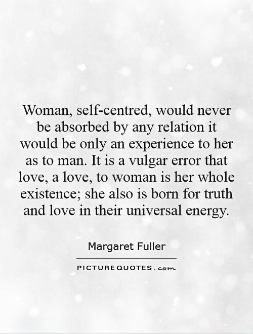 Woman, self-centred, would never be absorbed by any relation it would be only an experience to her as to man. It is a vulgar error that love, a love, to woman is her whole existence; she also is born for truth and love in their universal energy Picture Quote #1