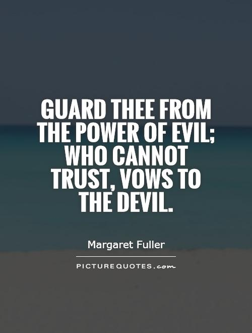 Guard thee from the power of evil; who cannot trust, vows to the devil Picture Quote #1
