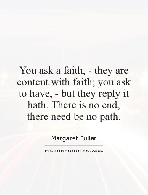 You ask a faith, - they are content with faith; you ask to have, - but they reply it hath. There is no end, there need be no path Picture Quote #1