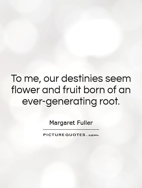 To me, our destinies seem flower and fruit born of an ever-generating root Picture Quote #1