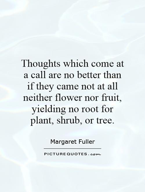 Thoughts which come at a call are no better than if they came not at all neither flower nor fruit, yielding no root for plant, shrub, or tree Picture Quote #1