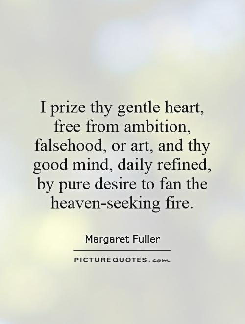 I prize thy gentle heart, free from ambition, falsehood, or art, and thy good mind, daily refined, by pure desire to fan the heaven-seeking fire Picture Quote #1