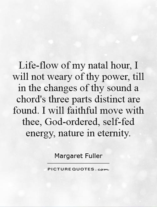 Life-flow of my natal hour, I will not weary of thy power, till in the changes of thy sound a chord's three parts distinct are found. I will faithful move with thee, God-ordered, self-fed energy, nature in eternity Picture Quote #1