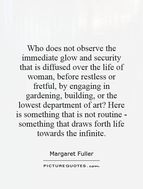 Who does not observe the immediate glow and security that is diffused over the life of woman, before restless or fretful, by engaging in gardening, building, or the lowest department of art? Here is something that is not routine - something that draws forth life towards the infinite Picture Quote #1