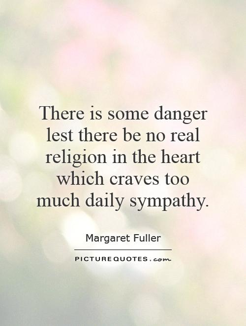 There is some danger lest there be no real religion in the heart which craves too much daily sympathy Picture Quote #1