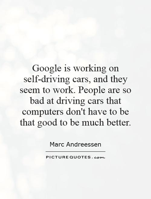 Google is working on self-driving cars, and they seem to work. People are so bad at driving cars that computers don't have to be that good to be much better Picture Quote #1