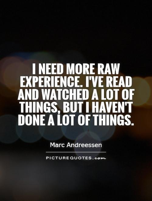 I need more raw experience. I've read and watched a lot of things, but I haven't done a lot of things Picture Quote #1