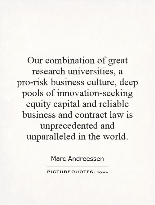 Our combination of great research universities, a pro-risk business culture, deep pools of innovation-seeking equity capital and reliable business and contract law is unprecedented and unparalleled in the world Picture Quote #1