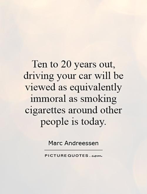 Ten to 20 years out, driving your car will be viewed as equivalently immoral as smoking cigarettes around other people is today Picture Quote #1