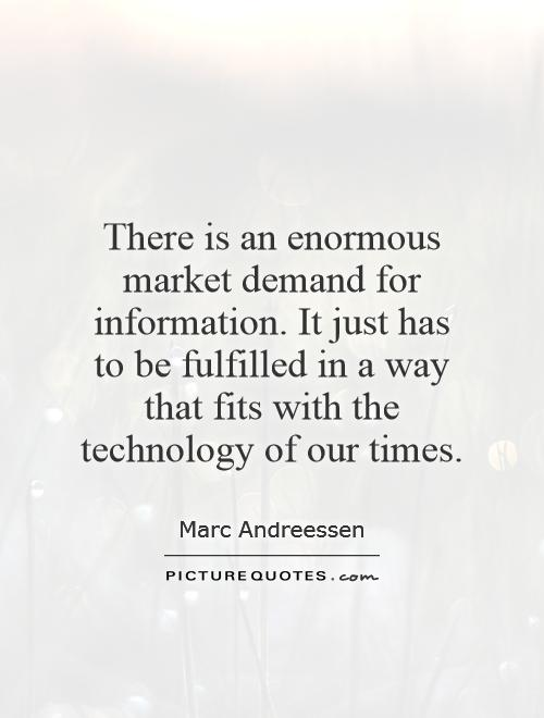 There is an enormous market demand for information. It just has to be fulfilled in a way that fits with the technology of our times Picture Quote #1