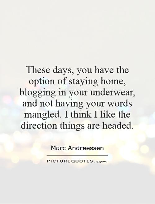 These days, you have the option of staying home, blogging in your underwear, and not having your words mangled. I think I like the direction things are headed Picture Quote #1