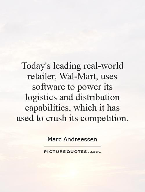 Today's leading real-world retailer, Wal-Mart, uses software to power its logistics and distribution capabilities, which it has used to crush its competition Picture Quote #1