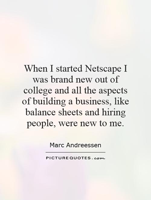 When I started Netscape I was brand new out of college and all the aspects of building a business, like balance sheets and hiring people, were new to me Picture Quote #1