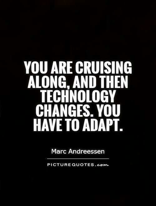 You are cruising along, and then technology changes. You have to adapt Picture Quote #1