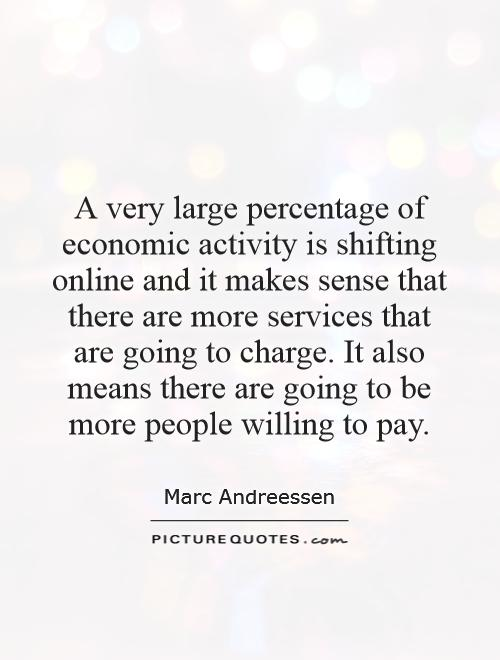 A very large percentage of economic activity is shifting online and it makes sense that there are more services that are going to charge. It also means there are going to be more people willing to pay Picture Quote #1