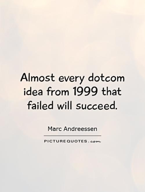 Almost every dotcom idea from 1999 that failed will succeed Picture Quote #1