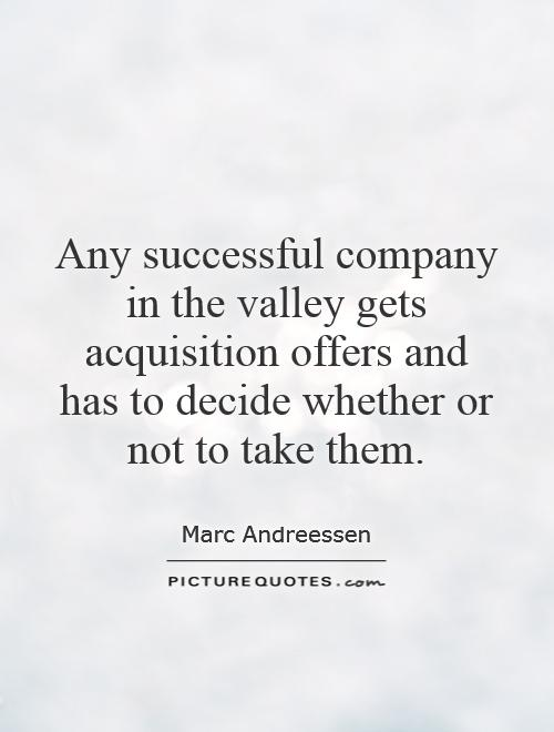 Any successful company in the valley gets acquisition offers and has to decide whether or not to take them Picture Quote #1