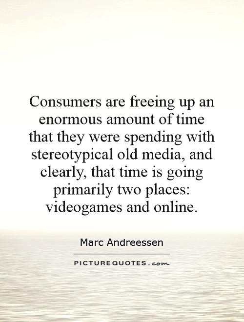 Consumers are freeing up an enormous amount of time that they were spending with stereotypical old media, and clearly, that time is going primarily two places: videogames and online Picture Quote #1
