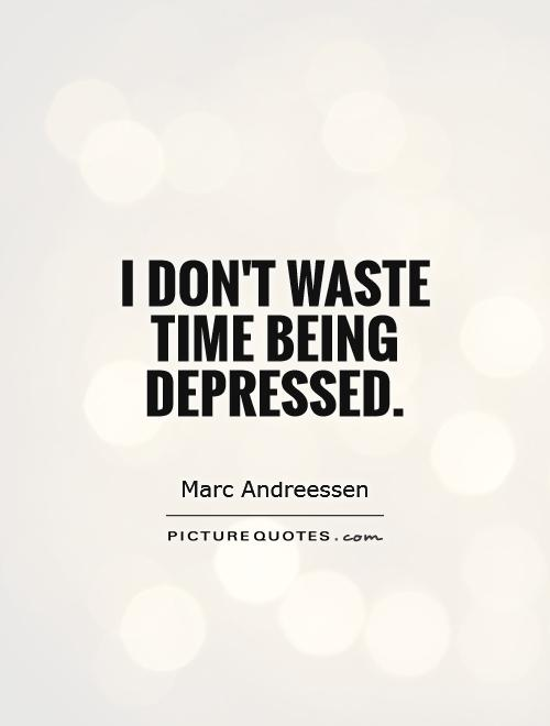 I don't waste time being depressed Picture Quote #1