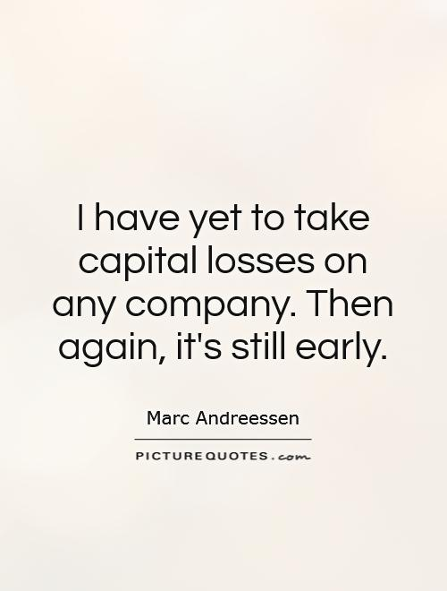 I have yet to take capital losses on any company. Then again, it's still early Picture Quote #1