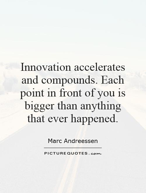 Innovation accelerates and compounds. Each point in front of you is bigger than anything that ever happened Picture Quote #1