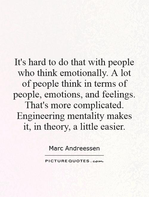 It's hard to do that with people who think emotionally. A lot of people think in terms of people, emotions, and feelings. That's more complicated. Engineering mentality makes it, in theory, a little easier Picture Quote #1