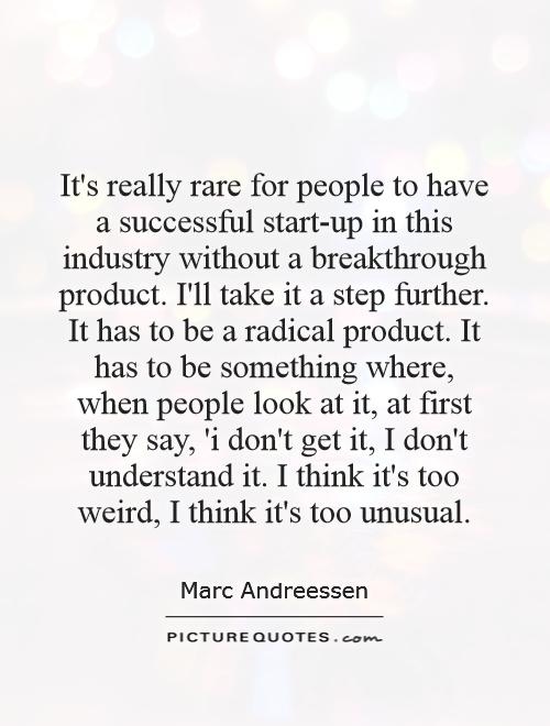 It's really rare for people to have a successful start-up in this industry without a breakthrough product. I'll take it a step further. It has to be a radical product. It has to be something where, when people look at it, at first they say, 'i don't get it, I don't understand it. I think it's too weird, I think it's too unusual Picture Quote #1