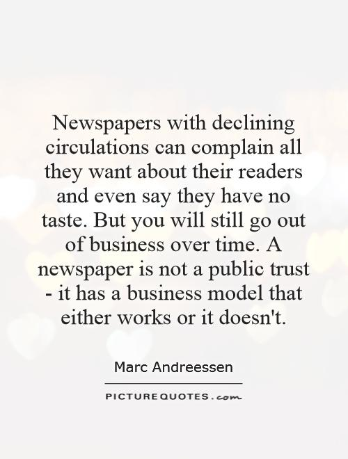 Newspapers with declining circulations can complain all they want about their readers and even say they have no taste. But you will still go out of business over time. A newspaper is not a public trust - it has a business model that either works or it doesn't Picture Quote #1