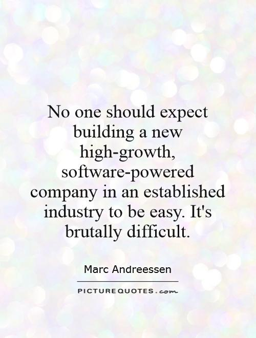 No one should expect building a new high-growth, software-powered company in an established industry to be easy. It's brutally difficult Picture Quote #1