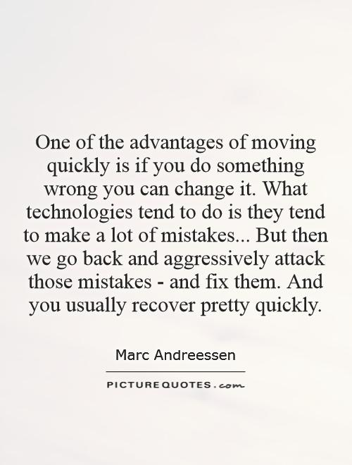 One of the advantages of moving quickly is if you do something wrong you can change it. What technologies tend to do is they tend to make a lot of mistakes... But then we go back and aggressively attack those mistakes - and fix them. And you usually recover pretty quickly Picture Quote #1