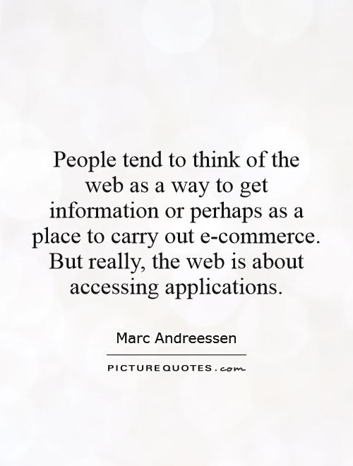 People tend to think of the web as a way to get information or perhaps as a place to carry out e-commerce. But really, the web is about accessing applications Picture Quote #1