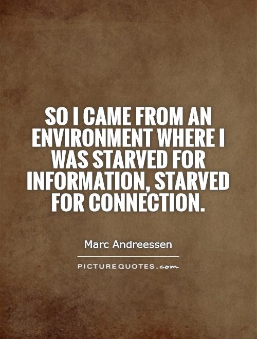 So I came from an environment where I was starved for information, starved for connection Picture Quote #1