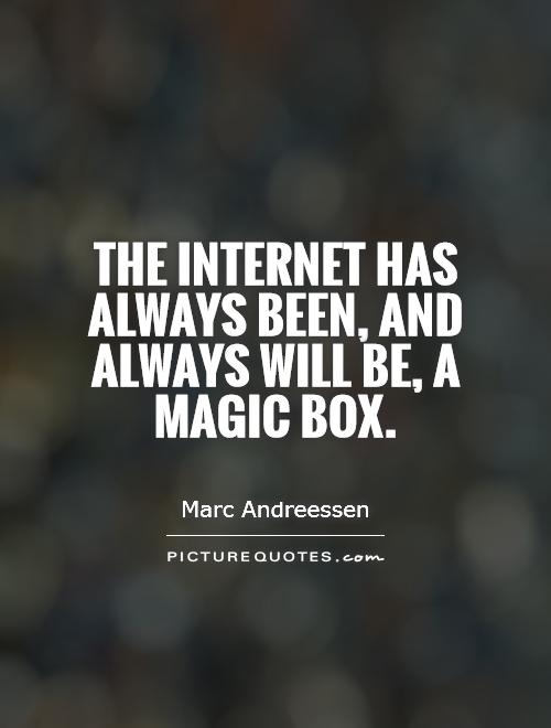The Internet has always been, and always will be, a magic box Picture Quote #1