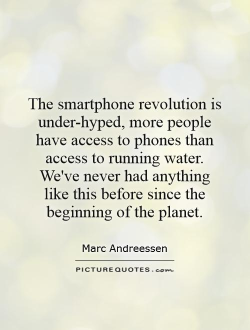 The smartphone revolution is under-hyped, more people have access to phones than access to running water. We've never had anything like this before since the beginning of the planet Picture Quote #1