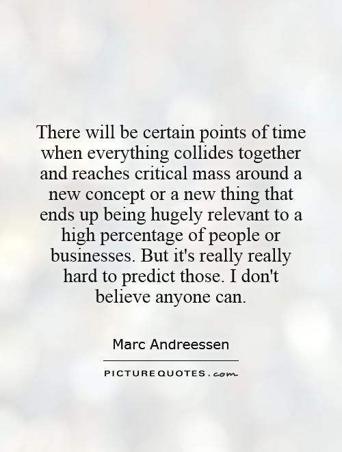 There will be certain points of time when everything collides together and reaches critical mass around a new concept or a new thing that ends up being hugely relevant to a high percentage of people or businesses. But it's really really hard to predict those. I don't believe anyone can Picture Quote #1