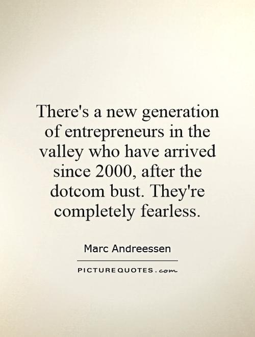 There's a new generation of entrepreneurs in the valley who have arrived since 2000, after the dotcom bust. They're completely fearless Picture Quote #1