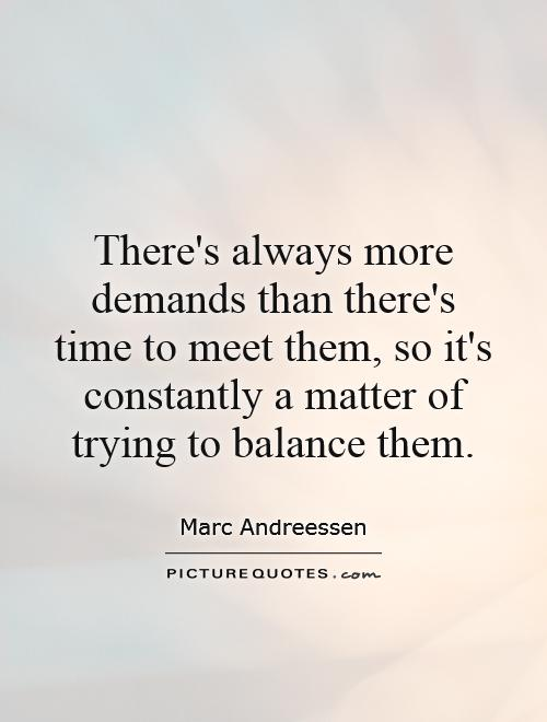 There's always more demands than there's time to meet them, so it's constantly a matter of trying to balance them Picture Quote #1