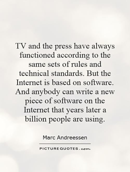 TV and the press have always functioned according to the same sets of rules and technical standards. But the Internet is based on software. And anybody can write a new piece of software on the Internet that years later a billion people are using Picture Quote #1
